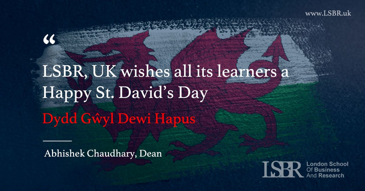 "London School of Business and Research (LSBR), UK wishes all its learners a Happy St. David's Day ""Dydd Gŵyl Dewi Hapus"" celebrated on the 1st of March"